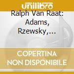RALPH VAN RAAT ESEGUE ADAMS, RZEWSKY, TA  cd musicale