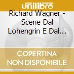 Wagner Richard - Scene Dal Lohengrin E Dal Siegfried cd musicale di Richard Wagner