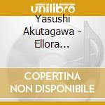 Akutagawa Yasushi - Ellora Symphony, Trinita Sinfonica, Rapsodia Per Orchestra cd musicale di Yasushi Akutagawa