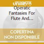 Operatic Fantasies For Flute And Orchestra cd musicale di ARTISTI VARI