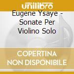 Solo violin sonatas cd musicale di YSAYE