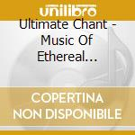 ULTIMATE CHANT - MUSIC OF ETHEREAL BEAUT  cd musicale