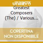 The greatest composers - una selezione d cd musicale di MISCELLANEE