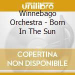BORN IN THE SUN cd musicale di WINNEBAGO ORCHESTRA