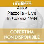 LIVE IN COLONIA, 1984 (2CD) cd musicale di PIAZZOLLA ASTOR