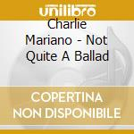 Not quite a ballad cd musicale di Charlie Mariano