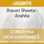 Jhaveri Shweta - Anahita cd musicale di Jhaveri Shweta