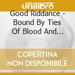 Good Riddance - Bound By Ties Of Blood And Affection cd musicale di GOOD RIDDANCE
