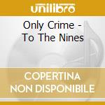 TO THE NINES cd musicale di ONLY CRIME