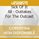 OUTTAKES FOR THE OUTCAST cd musicale di SICK OF IT ALL