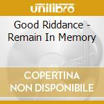 Good Riddance - Remain In Memory cd musicale di GOOD RIDDANCE