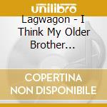 I THINK MY OLDER BROTHER USED TO LISTEN TO cd musicale di LAGWAGON