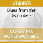 Blues from the twin citie - cd musicale di Artisti Vari