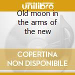 Old moon in the arms of the new cd musicale di Kind of like spitting