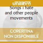 Songs i hate and other people movements cd musicale