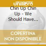 We should have never lived... cd musicale di Chin up chin up