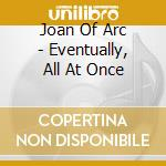 EVENTUALLY, ALL AT ONCE cd musicale di JOAN OF ARC