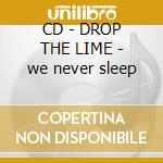 CD - DROP THE LIME - we never sleep cd musicale di DROP THE LIME