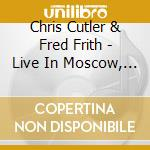 LIVE IN MOSCOW, PRAGUE ETC.               cd musicale di Chris/fred fr Cutler
