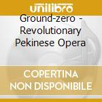 REVOLUTIONARY PEKINESE OPERA              cd musicale di GROUND-ZERO