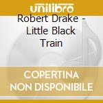 LITTLE BLACK TRAIN                        cd musicale di Robert Drake