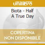 Half a true day cd musicale di BIOTA