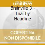 Brainville 3 - Trial By Headline cd musicale di BRAINVILLE 3