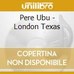 LONDON TEXAS                              cd musicale di Ubu Pere