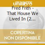 THAT HOUSE WE LIVED IN.... cd musicale di Fred Frith