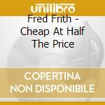 CHEAP AT HALF THE PRICE                   cd musicale di Fred Frith