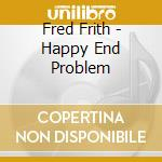 Frith, Fred - Happy End Problem cd musicale di Fred Frith