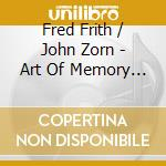 THE ART OF MEMORY 2 cd musicale di FRITH FRED-JOHN ZORN