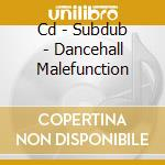 CD - SUBDUB - DANCEHALL MALEFUNCTION cd musicale di SUBDUB