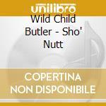 Wild Child Butler - Sho' Nutt cd musicale di Wild child butler