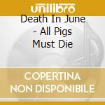 ALL PIGS MUST DIE                         cd musicale di DEATH IN JUNE