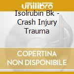 CRASH INJURY TRAUMA                       cd musicale di Bk Isolrubin