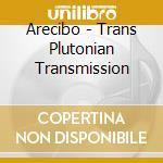TRANS PLUTONIAN TRANSMISSION              cd musicale di ARECIBO