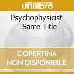 SAME TITLE                                cd musicale di PSYCHOPHYSICIST
