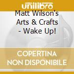 Matt Wilson's Arts & Crafts - Wake Up! cd musicale di Matt wilson's arts &