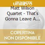 THAT'S GONNA LEAVE A MARK                 cd musicale di MATT WILSON QUARTET