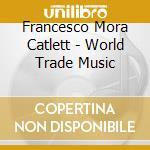 WORLD TRADE MUSIC cd musicale di MORA FRANCISCO