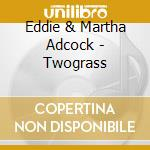 Two grass cd musicale di Adcock eddie & martha