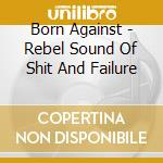 Rebel sound of shit and failure cd musicale di Against Born