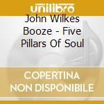 FIVE PILLAR OF SOUL                       cd musicale di JOHN WILKES BOOZE
