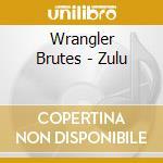 ZULU                                      cd musicale di WRANGLER BRUTES