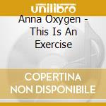 CD - OXYGENE, ANNA - THIS IS AN EXCERCISE cd musicale di OXYGENE, ANNA