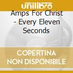CD - AMPS FOR CHRIST - every eleven seconds cd musicale di AMPS FOR CHRIST