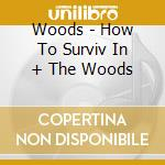 HOW TO SURVIV IN + THE WOODS              cd musicale di WOODS