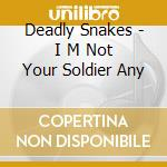 Deadly Snakes - I M Not Your Soldier Any cd musicale di Snakes Deadly