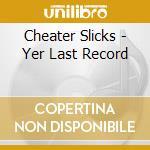 YER LAST RECORD                           cd musicale di Slicks Cheater